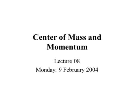 Center of Mass and Momentum Lecture 08 Monday: 9 February 2004.