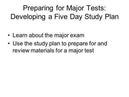 Preparing for Major Tests: Developing a Five Day Study Plan Learn about the major exam Use the study plan to prepare for and review materials for a major.