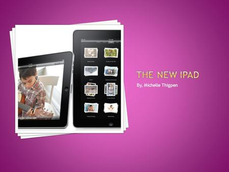 By, Michelle Thigpen.  iPad – is the first tablet computer from Apple.  The iPad is a flat, rectangular computer with a large, 9.7-inch touch screen.