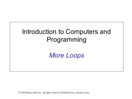 Introduction to Computers and Programming More Loops  2000 Prentice Hall, Inc. All rights reserved. Modified for use with this course.