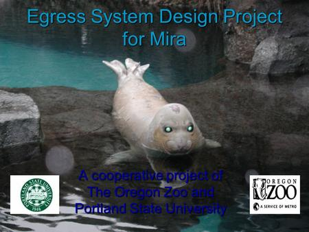Egress System Design Project for Mira A cooperative project of The Oregon Zoo and Portland State University.