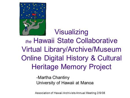 -Martha Chantiny University of Hawaii at Manoa Association of Hawaii Archivists Annual Meeting 2/9/08 Visualizing the Hawaii State Collaborative Virtual.