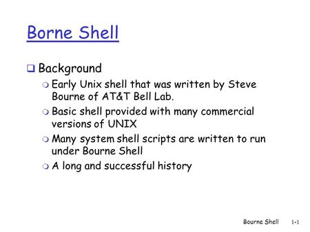 Bourne Shell1-1 Borne <strong>Shell</strong>  Background m Early Unix <strong>shell</strong> that was written by Steve Bourne of AT&T Bell Lab. m Basic <strong>shell</strong> provided with many commercial.