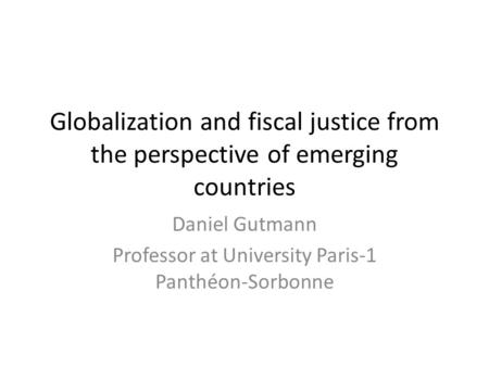 Globalization and fiscal justice from the perspective of emerging countries Daniel Gutmann Professor at University Paris-1 Panthéon-Sorbonne.