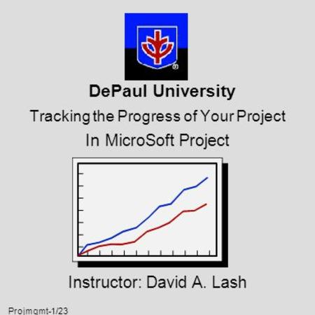 Projmgmt-1/23 DePaul University Tracking the Progress of Your Project In MicroSoft Project Instructor: David A. Lash.