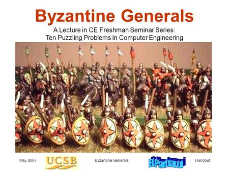 HandoutMay 2007Byzantine Generals A Lecture in CE Freshman Seminar Series: Ten Puzzling Problems in Computer Engineering.
