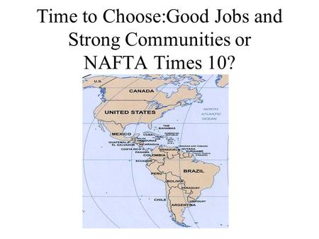Time to Choose:Good Jobs and Strong Communities or NAFTA Times 10?