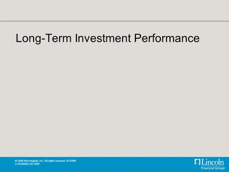 © 2008 Morningstar, Inc. All rights reserved. 3/1/2008 LCN200803-2013997 Long-Term Investment Performance.