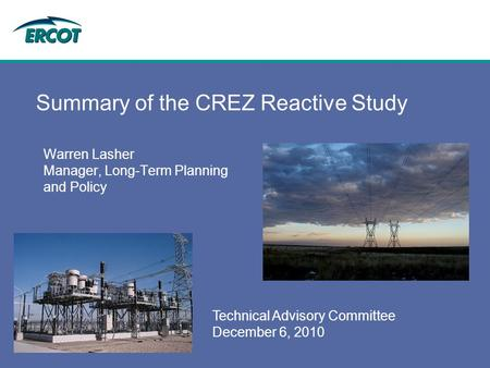 Technical Advisory Committee December 6, 2010 Summary of the CREZ Reactive Study Warren Lasher Manager, Long-Term Planning and Policy.