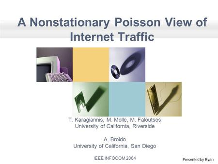 A Nonstationary Poisson View of Internet Traffic T. Karagiannis, M. Molle, M. Faloutsos University of California, Riverside A. Broido University of California,