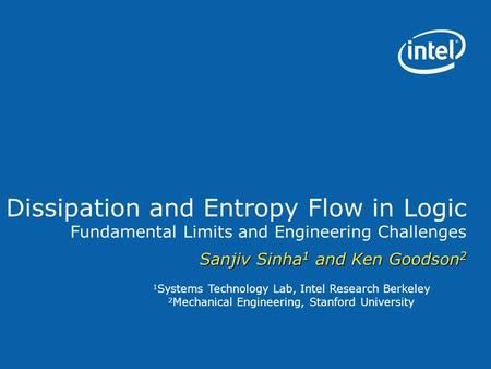 1 Systems Technology Lab, Intel Research Berkeley 2 Mechanical Engineering, Stanford University Dissipation and Entropy Flow in Logic Fundamental Limits.