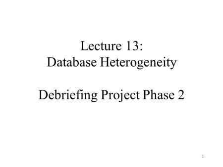 1 Lecture 13: Database Heterogeneity Debriefing Project Phase 2.