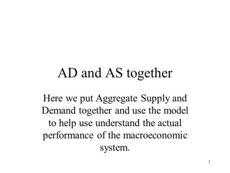 1 AD and AS together Here we put Aggregate Supply and Demand together and use the model to help use understand the actual performance of the macroeconomic.