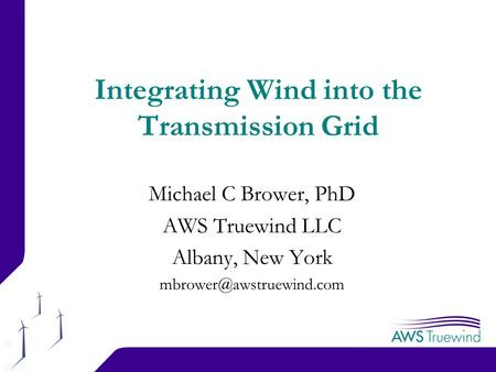 1 Integrating Wind into the Transmission Grid Michael C Brower, PhD AWS Truewind LLC Albany, New York
