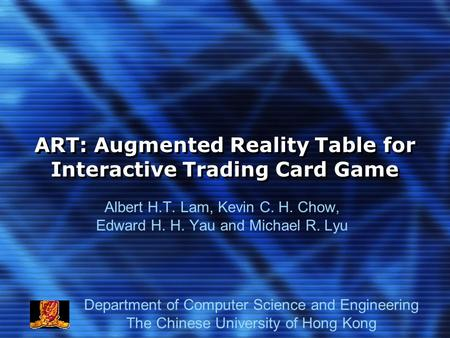 ART: Augmented Reality Table for Interactive Trading Card Game Albert H.T. Lam, Kevin C. H. Chow, Edward H. H. Yau and Michael R. Lyu Department of Computer.
