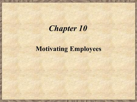 Chapter 10 Motivating Employees. Learning Objectives  Describe the theories on motivation.  Explain how firms can enhance job satisfaction and therefore.