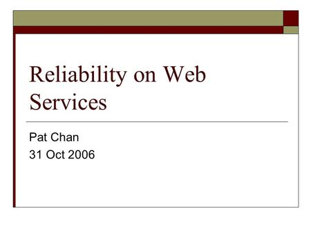Reliability on Web Services Pat Chan 31 Oct 2006.