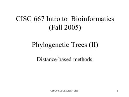 CISC667, F05, Lec15, Liao1 CISC 667 Intro to Bioinformatics (Fall 2005) Phylogenetic Trees (II) Distance-based methods.