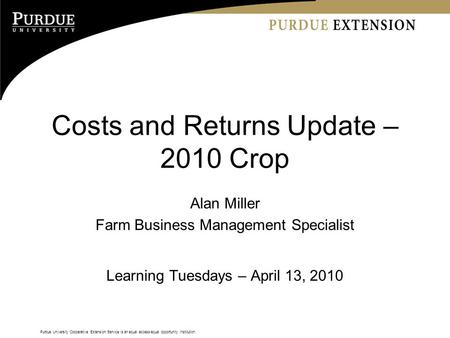 Purdue University Cooperative Extension Service is an equal access/equal opportunity institution. Costs and Returns Update – 2010 Crop Alan Miller Farm.