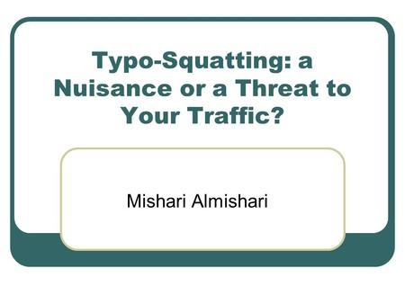 Typo-Squatting: a Nuisance or a Threat to Your Traffic? Mishari Almishari.