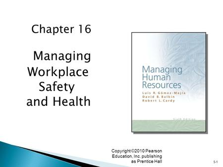 5-1 Copyright ©2010 Pearson Education, Inc. publishing as Prentice Hall Managing Workplace Safety and Health Chapter 16.