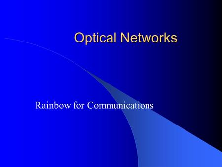 Optical Networks Rainbow for Communications. Medium Sharing Time Division Multiplexing (TDM) Frequency Division Multiplexing In the optical domain, –