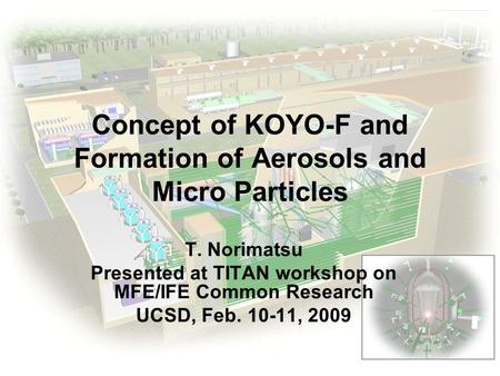 ILE Osaka Concept of KOYO-F and Formation of Aerosols and Micro Particles T. Norimatsu Presented at TITAN workshop on MFE/IFE Common Research UCSD, Feb.