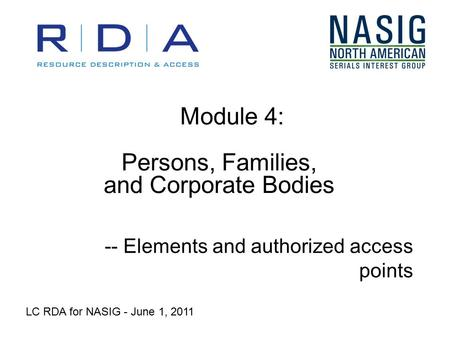 Module 4: Persons, Families, and Corporate Bodies -- Elements and authorized access points LC RDA for NASIG - June 1, 2011.