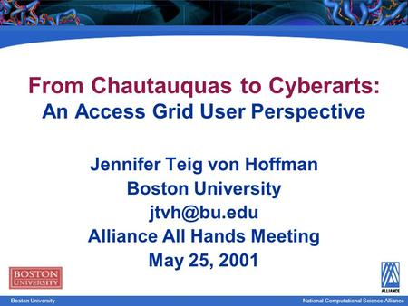 National Computational Science Boston UniversityNational Computational Science Alliance From Chautauquas to Cyberarts: An Access Grid User Perspective.