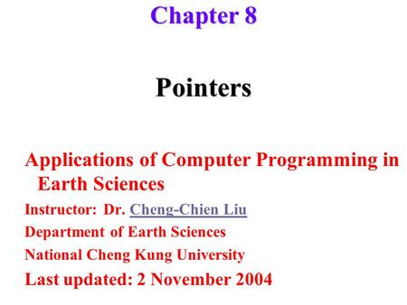 Pointers Applications of Computer Programming in Earth Sciences Instructor: Dr. Cheng-Chien LiuCheng-Chien Liu Department of Earth Sciences National Cheng.