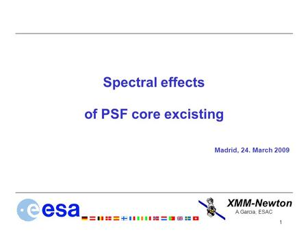XMM-Newton 1 A.Garcia, ESAC Spectral effects of PSF core excisting Madrid, 24. March 2009.