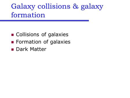 Galaxy collisions & galaxy formation Collisions of galaxies Formation of galaxies Dark Matter.