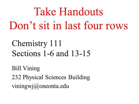 Chemistry 111 Sections 1-6 and 13-15 Bill Vining 232 Physical Sciences Building Take Handouts Don't sit in last four rows.