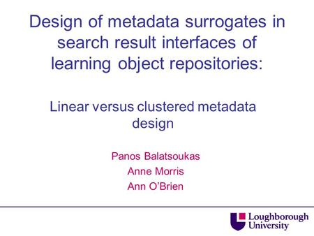 Design of metadata surrogates in search result interfaces of learning object repositories: Linear versus clustered metadata design Panos Balatsoukas Anne.
