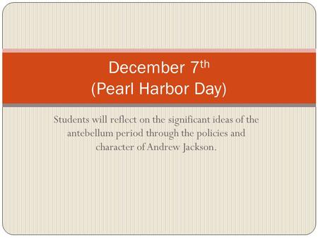 Students will reflect on the significant ideas of the antebellum period through the policies and character of Andrew Jackson. December 7 th (Pearl Harbor.