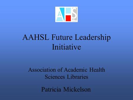 AAHSL Future Leadership Initiative Association of Academic Health Sciences Libraries Patricia Mickelson.