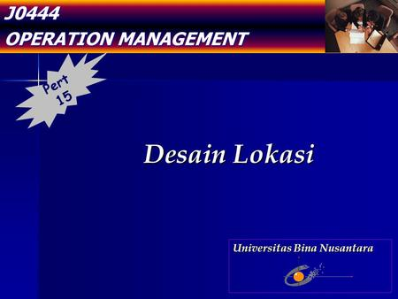 J0444 OPERATION MANAGEMENT Desain Lokasi Pert 15 Universitas Bina Nusantara.