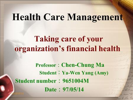 2008/05/141 Health Care Management Taking care of your organization's financial health Professor : Chen-Chung Ma Student ︰ Ya-Wen Yang (Amy) Student number.