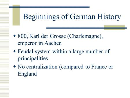 Beginnings of German History  800, Karl der Grosse (Charlemagne), emperor in Aachen  Feudal system within a large number of principalities  No centralization.