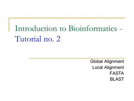 Introduction to Bioinformatics - Tutorial no. 2 Global Alignment Local Alignment FASTA BLAST.