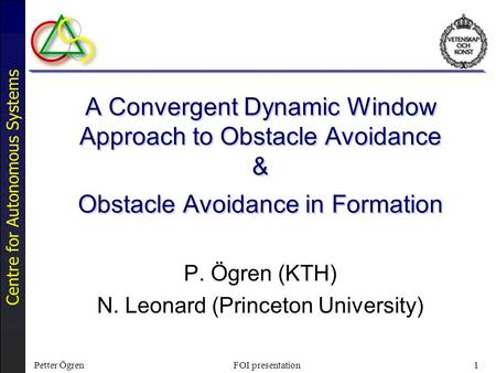 Centre for Autonomous Systems Petter ÖgrenFOI presentation1 A Convergent Dynamic Window Approach to Obstacle Avoidance & Obstacle Avoidance in Formation.