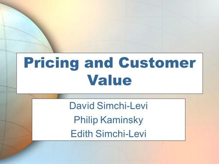 Pricing and Customer Value Phil Kaminsky David Simchi-Levi Philip Kaminsky Edith Simchi-Levi.