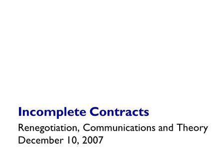 Incomplete Contracts Renegotiation, Communications and Theory December 10, 2007.