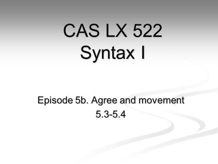 Episode 5b. Agree and movement 5.3-5.4 CAS LX 522 Syntax I.