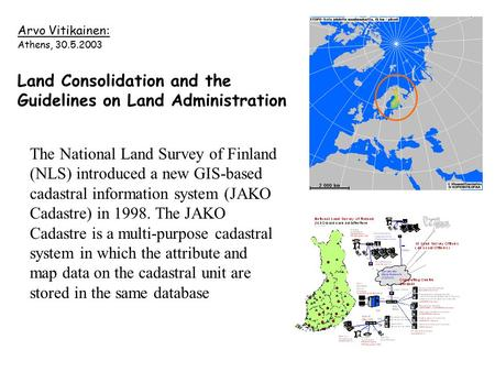 Arvo Vitikainen: Athens, 30.5.2003 Land Consolidation and the Guidelines on Land Administration The National Land Survey of Finland (NLS) introduced a.