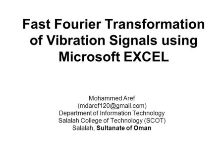 Fast Fourier Transformation of Vibration Signals using Microsoft EXCEL Mohammed Aref Department of Information Technology Salalah.