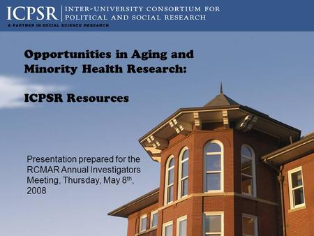 Presentation prepared for the RCMAR Annual Investigators Meeting, Thursday, May 8 th, 2008 Opportunities in Aging and Minority Health Research: ICPSR Resources.