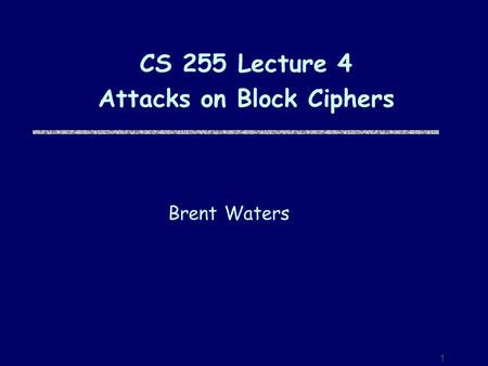 1 CS 255 Lecture 4 Attacks on Block Ciphers Brent Waters.