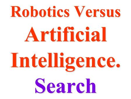 "Robotics Versus Artificial Intelligence. Search. SearchSearch ""All AI is search"" ""All AI is search""  Game theory  Problem spaces Every problem is a."