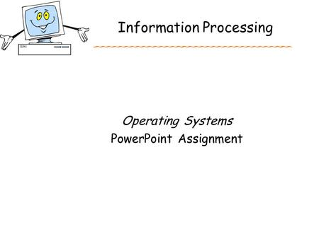 Information Processing Operating Systems PowerPoint Assignment.